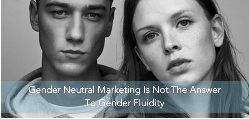 Gender Neutral Marketing Is Not The Answer To Gender Fluidity copy 2